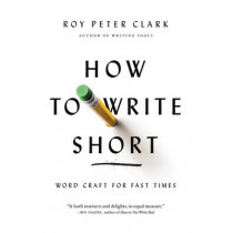 How to Write Short: Word Craft for Fast Times by Roy Peter Clark, 9780316204323