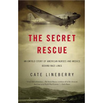 The Secret Rescue: An Untold Story of American Nurses and Medics Behind Nazi Lines by Cate Lineberry, 9780316220248