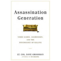 Assassination Generation: Video Games, Aggression, and the Psychology of Killing by LT Col Dave Grossman, 9780316265935