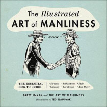 The Illustrated Art of Manliness: The Essential How-To Guide: Survival - Chivalry - Self-Defense - Style - Car Repair - And More! by Brett McKay, 9780316362658