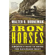 Iron Horses: America's Race to Bring the Railroads West by Walter R. Borneman, 9780316371773