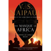 The Masque of Africa: Glimpses of African Belief by V. S. Naipaul, 9780330472043