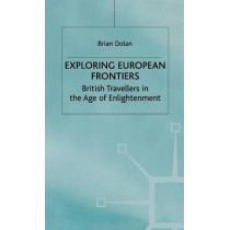Exploring European Frontiers: British Travellers in the Age of Enlightenment by Brian Dolan, 9780333789872