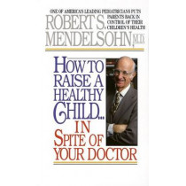 How To Raise A Healthy Chil by Robert S. Mendelsohn, 9780345342768
