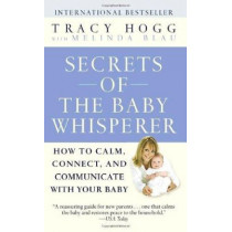 Secrets of the Baby Whisperer: How to Calm, Connect, and Communicate with Your Baby by Tracy Hogg, 9780345479099