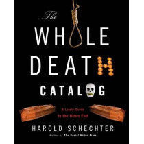 The Whole Death Catalogue: Everything You'Ve Ever Wanted to Know About the Bitter End by Harold Schechter, 9780345499646