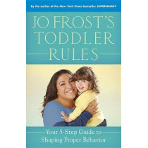 Jo Frost's Toddler Rules: Your 5-Step Guide to Shaping Proper Behavior by Jo Frost, 9780345542380