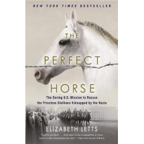 The Perfect Horse: The Daring U.S. Mission to Rescue the Priceless Stallions Kidnapped by the Nazis by Elizabeth Letts, 9780345544827