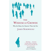 The Wisdom Of Crowds: Why the Many are Smarter than the Few and How Collective Wisdom Shapes Business, Economics, Society and Nations by James Surowiecki, 9780349116051