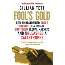 Fool's Gold: How Unrestrained Greed Corrupted a Dream, Shattered Global Markets and Unleashed a Catastrophe by Gillian Tett, 9780349121895