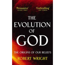 The Evolution Of God: The origins of our beliefs by Robert Wright, 9780349122465