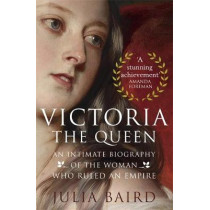 Victoria: The Queen: An Intimate Biography of the Woman who Ruled an Empire by Julia Baird, 9780349134505