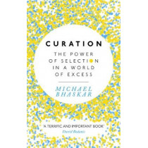 Curation: The power of selection in a world of excess by Michael Bhaskar, 9780349408712