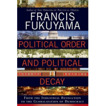 Political Order and Political Decay: From the Industrial Revolution to the Globalization of Democracy by Francis Fukuyama, 9780374227357
