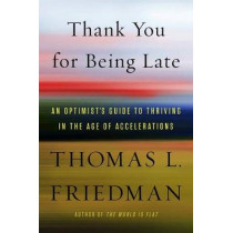 Thank You for Being Late: An Optimist's Guide to Thriving in the Age of Accelerations by Thomas L Friedman, 9780374273538
