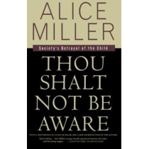 Thou Shalt Not Be Aware: Society's Betrayal of the Child by Alice Miller, 9780374525439
