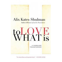 To Love What Is: A Marriage Transformed by Alix Kates Shulman, 9780374532055