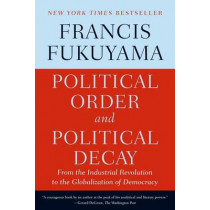Political Order and Political Decay: From the Industrial Revolution to the Globalization of Democracy by Francis Fukuyama, 9780374535629