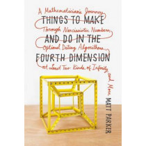 Things to Make and Do in the Fourth Dimension: A Mathematician's Journey Through Narcissistic Numbers, Optimal Dating Algorithms, at Least Two Kinds of Infinity, and More by Matt Parker, 9780374535636