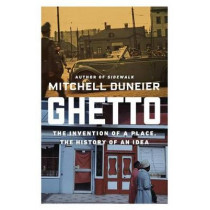 Ghetto: The Invention of a Place, the History of an Idea by Professor of Sociology Mitchell Duneier, 9780374536770