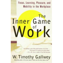 The Inner Game of Work: Focus, Learning, Pleasure, and Mobility in the Workplace by W. Timothy Gallwey, 9780375758171