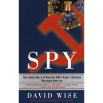 Spy: The Inside Story of How the Fbi's Robert Hanssen Betrayed America by David Wise, 9780375758942
