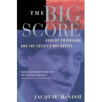 The Big Score: Robert Friedland, Inco, and the Voisey's Bay Hustle by Jacquie McNish, 9780385259064