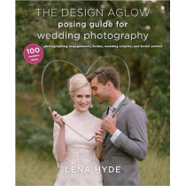 The Design Aglow Posing Guide For Wedding Photography by Lena Hyde, 9780385344784