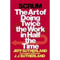 Scrum: The Art of Doing Twice the Work in Half the Time by Jeff Sutherland, 9780385346450