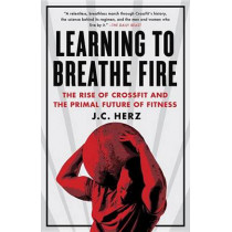 Learning to Breathe Fire: The Rise of Crossfit and the Primal Future of Fitness by J C Herz, 9780385348898