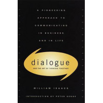 Dialogue and the Art of Thinking Together: A Pioneering Approach to Communicating in Business and in Life by William Issacs, 9780385479998