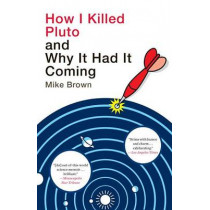 How I Killed Pluto and Why It Had It Coming by Mike Brown, 9780385531108