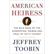 American Heiress: The Wild Saga of the Kidnapping, Crimes and Trial of Patty Hearst by Jeffrey Toobin, 9780385536714