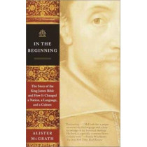 In the Beginning: The Story of the King James Bible and How It Changed a Nation, a Language, and a Culture by Alister McGrath, 9780385722162