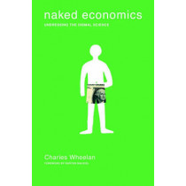 Naked Economics: Undressing the Dismal Science by Charles Wheelan, 9780393049824