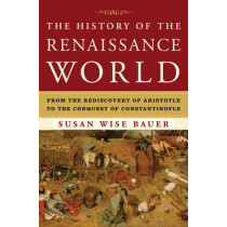 The History of the Renaissance World: From the Rediscovery of Aristotle to the Conquest of Constantinople by Susan Wise Bauer, 9780393059762