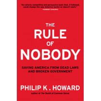 The Rule of Nobody: Saving America from Dead Laws and Broken Government by Philip K. Howard, 9780393082821