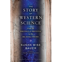 The Story of Western Science: From the Writings of Aristotle to the Big Bang Theory by Susan Wise Bauer, 9780393243260