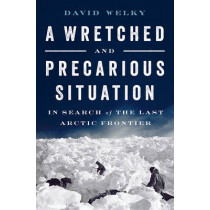 A Wretched and Precarious Situation: In Search of the Last Arctic Frontier by David Welky, 9780393254419