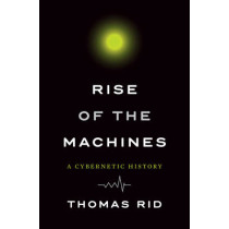 Rise of the Machines: A Cybernetic History by Thomas Rid, 9780393286007