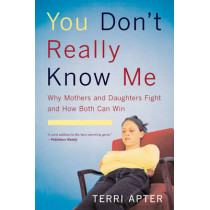 You Don't Really Know Me: Why Mothers and Daughters Fight and How Both Can Win by Terri Apter, 9780393327106