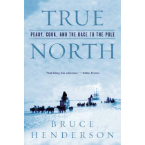 True North: Peary, Cook, and the Race to the Pole by Bruce Henderson, 9780393327380