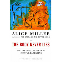 The Body Never Lies: The Lingering Effects of Hurtful Parenting by Alice Miller, 9780393328639
