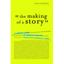 The Making of a Story: A Norton Guide to Creative Writing by Alice Laplante, 9780393337082
