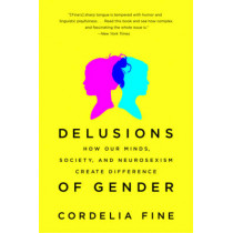 Delusions of Gender: How Our Minds, Society, and Neurosexism Create Difference by Cordelia Fine, 9780393340242
