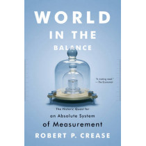 World in the Balance: The Historic Quest for an Absolute System of Measurement by Robert P. Crease, 9780393343540