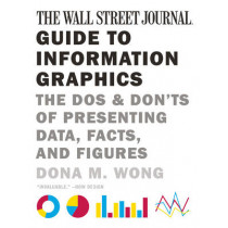 The Wall Street Journal Guide to Information Graphics: The Dos and Don'ts of Presenting Data, Facts, and Figures by Dona M. Wong, 9780393347289