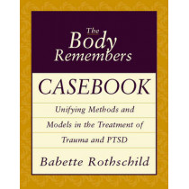 The Body Remembers Casebook: Unifying Methods and Models in the Treatment of Trauma and PTSD by Babette Rothschild, 9780393704006