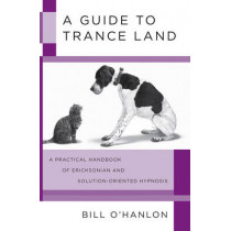 A Guide to Trance Land: A Practical Handbook of Ericksonian and Solution-Oriented Hypnosis by Bill O'Hanlon, 9780393705782