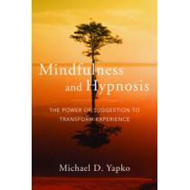 Mindfulness and Hypnosis: The Power of Suggestion to Transform Experience by Michael D. Yapko, 9780393706970